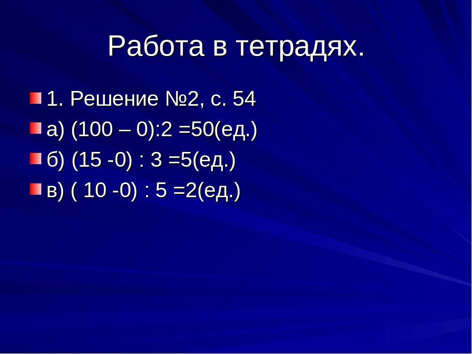 Работа в тетрадях. 1. Решение №2, с. 54 а) (100 – 0):2 =50(ед.) б) (15 -0) :...