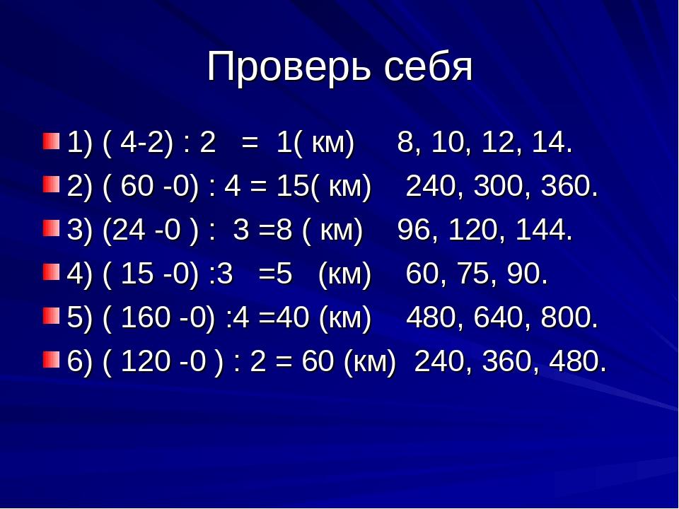 Проверь себя 1) ( 4-2) : 2 = 1( км) 8, 10, 12, 14. 2) ( 60 -0) : 4 = 15( км)...