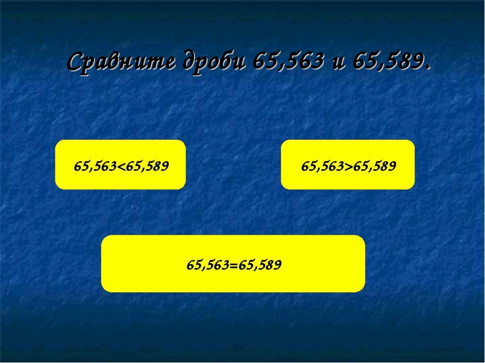 Сравните дроби 65,563 и 65,589. 65,56365,589 65,563=65,589