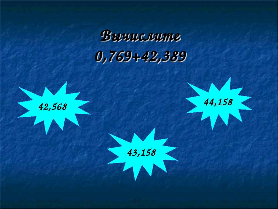 Вычислите 0,769+42,389 42,568 44,158 43,158