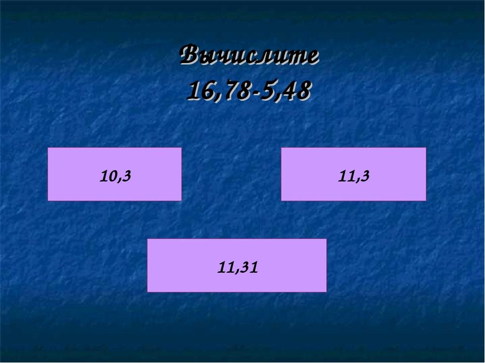 Вычислите 16,78-5,48 10,3 11,3 11,31