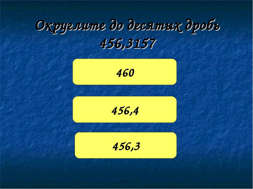 Округлите до десятых дробь 456,3157 460 456,4 456,3