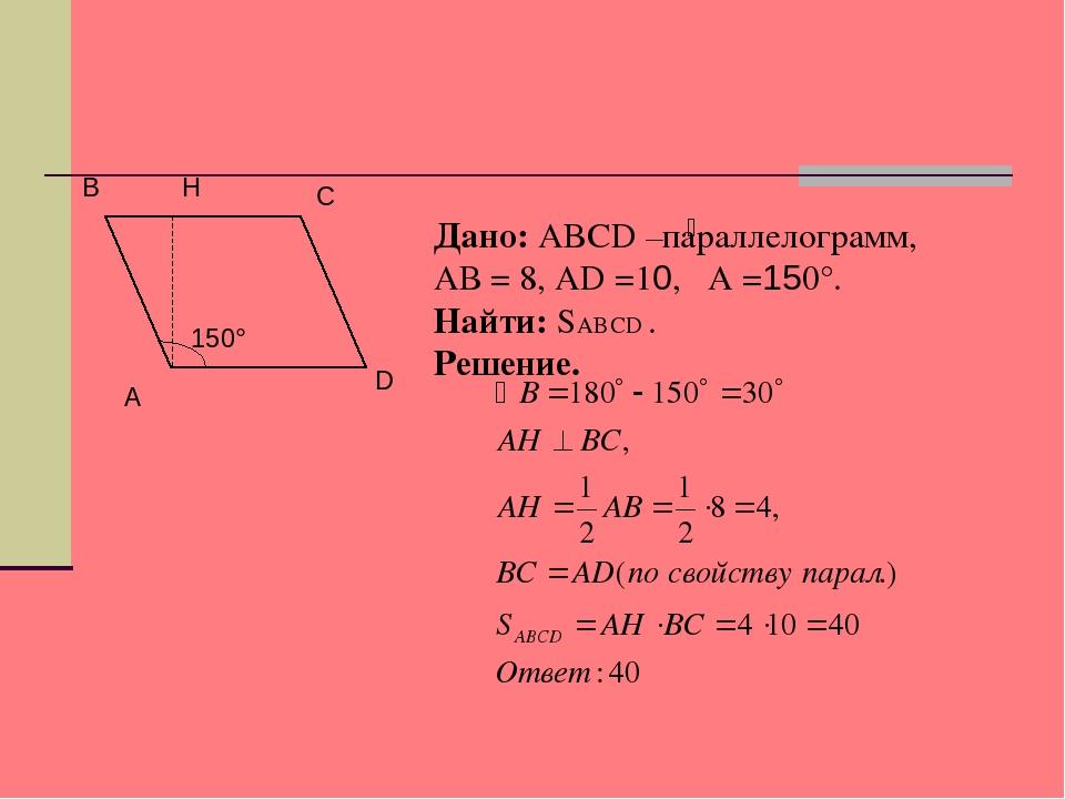 А B D C H 150° Дано: ABCD –параллелограмм, АВ = 8, АD =10, A =150°. Найти: SA...