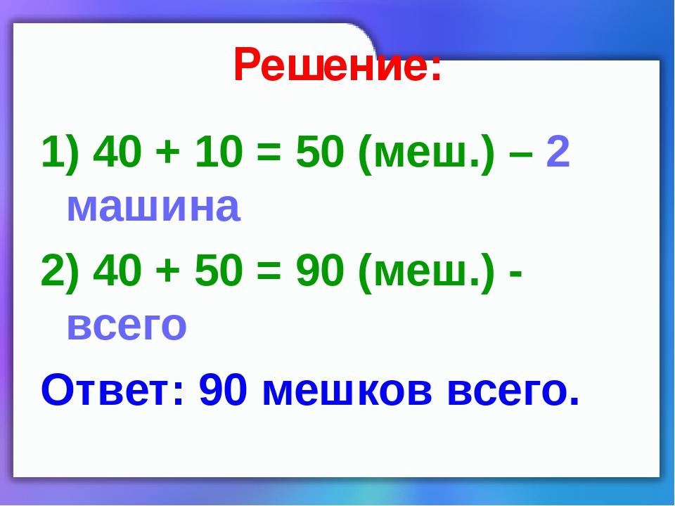 Решение: 1) 40 + 10 = 50 (меш.) – 2 машина 2) 40 + 50 = 90 (меш.) - всего Отв...