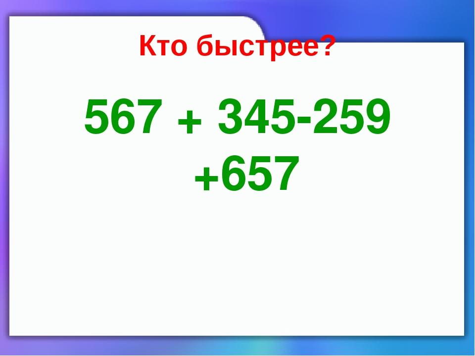 Кто быстрее? 567 + 345-259 +657