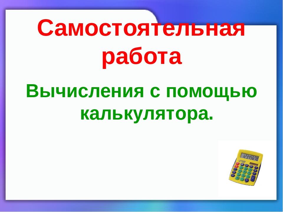 Самостоятельная работа Вычисления с помощью калькулятора.