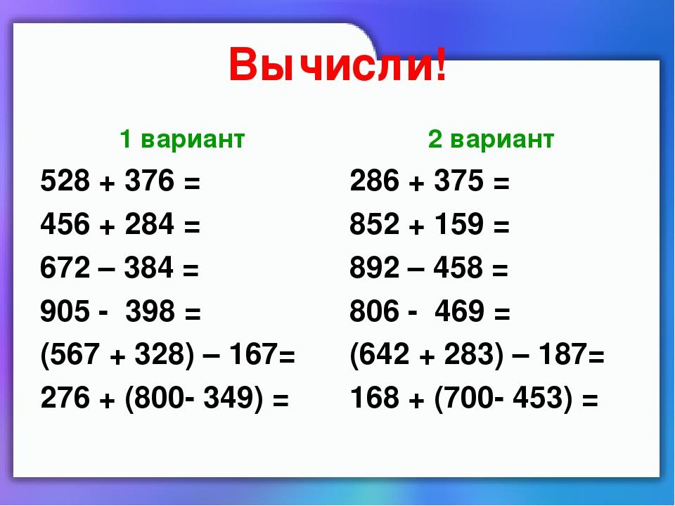 Вычисли! 1 вариант 528 + 376 = 456 + 284 = 672 – 384 = 905 - 398 = (567 + 328...