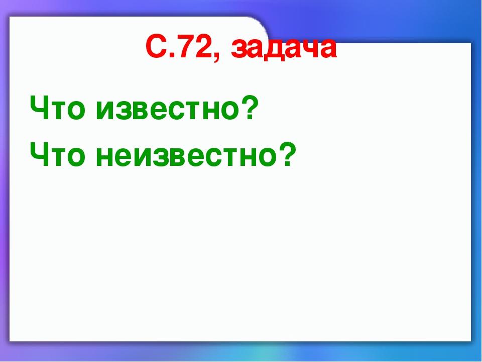 С.72, задача Что известно? Что неизвестно?