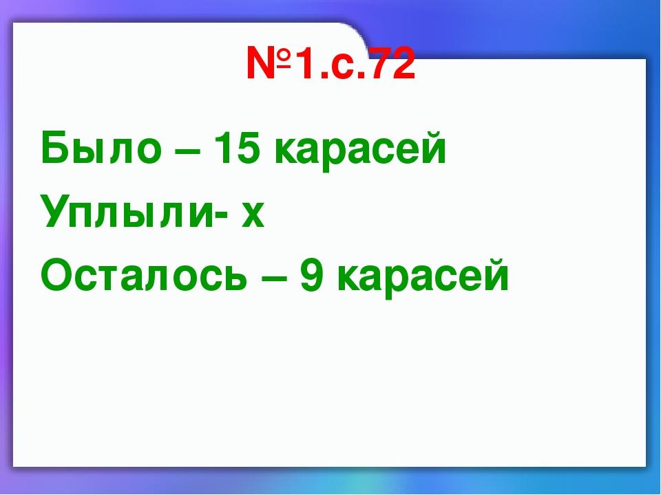 №1.с.72 Было – 15 карасей Уплыли- х Осталось – 9 карасей