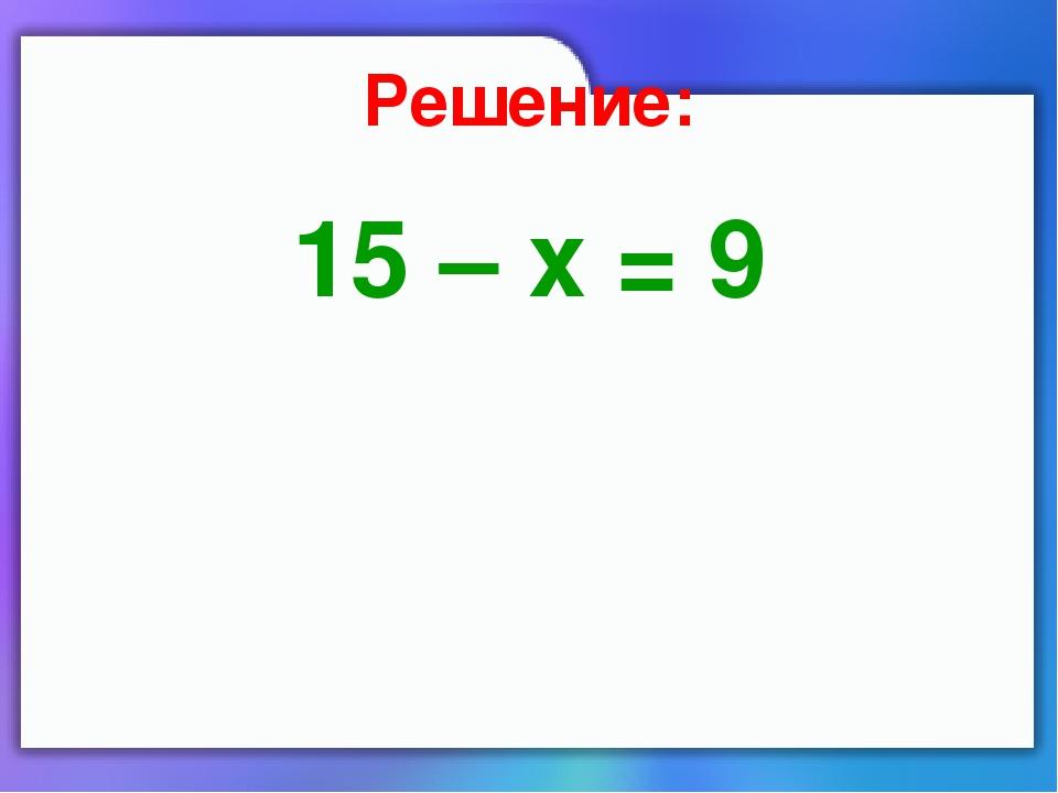 Решение: 15 – х = 9