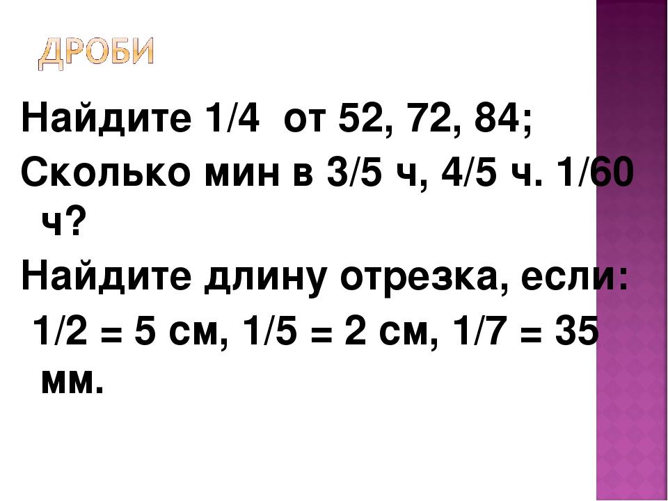 Найдите 1/4 от 52, 72, 84; Сколько мин в 3/5 ч, 4/5 ч. 1/60 ч? Найдите длину...