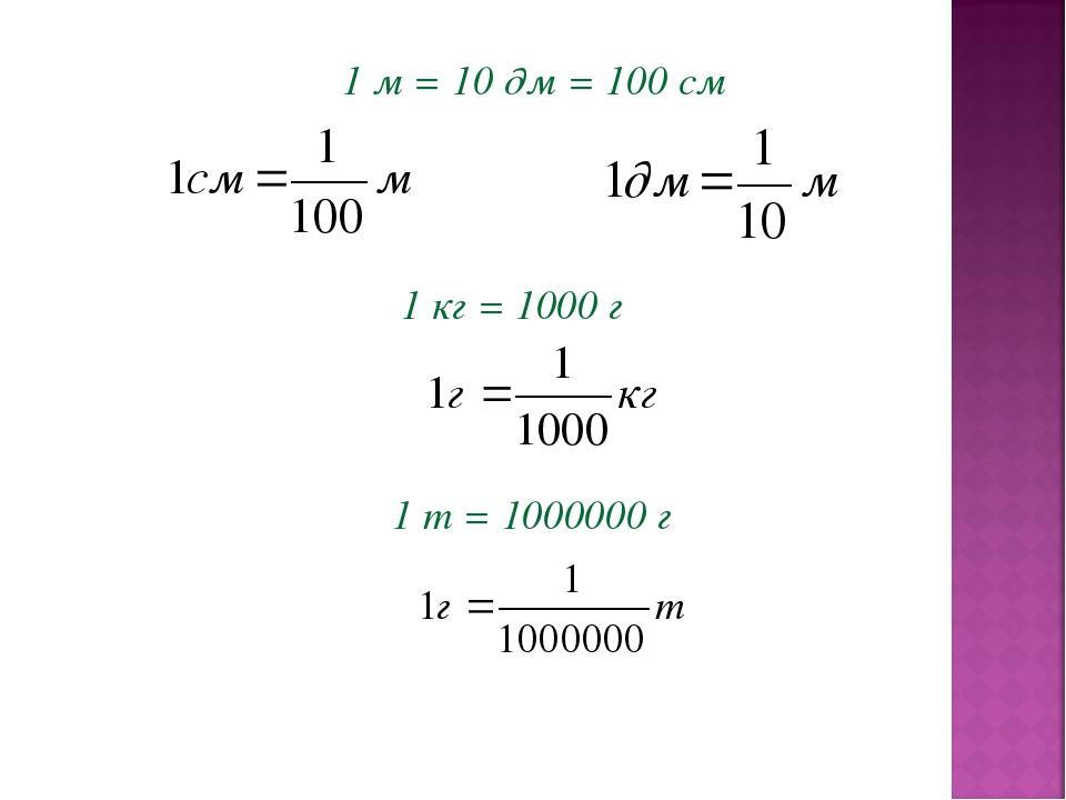 1 м = 10 дм = 100 см 1 кг = 1000 г 1 т = 1000000 г