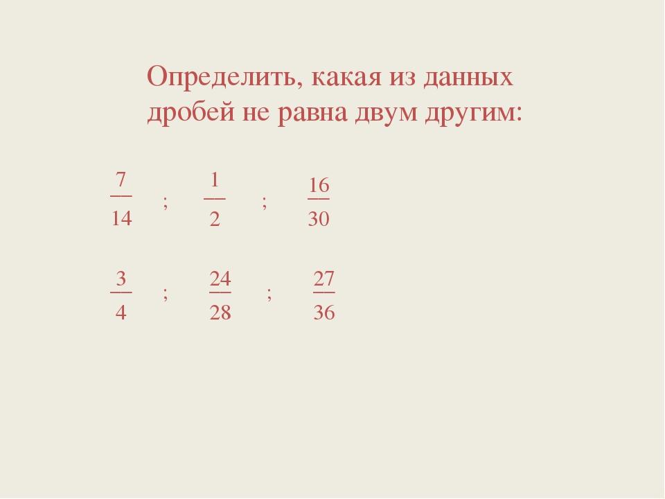 Определить, какая из данных дробей не равна двум другим: ; ; ; ;