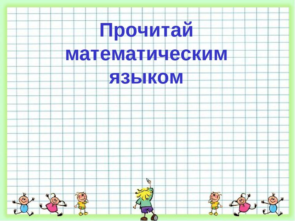 Прочитай математическим языком