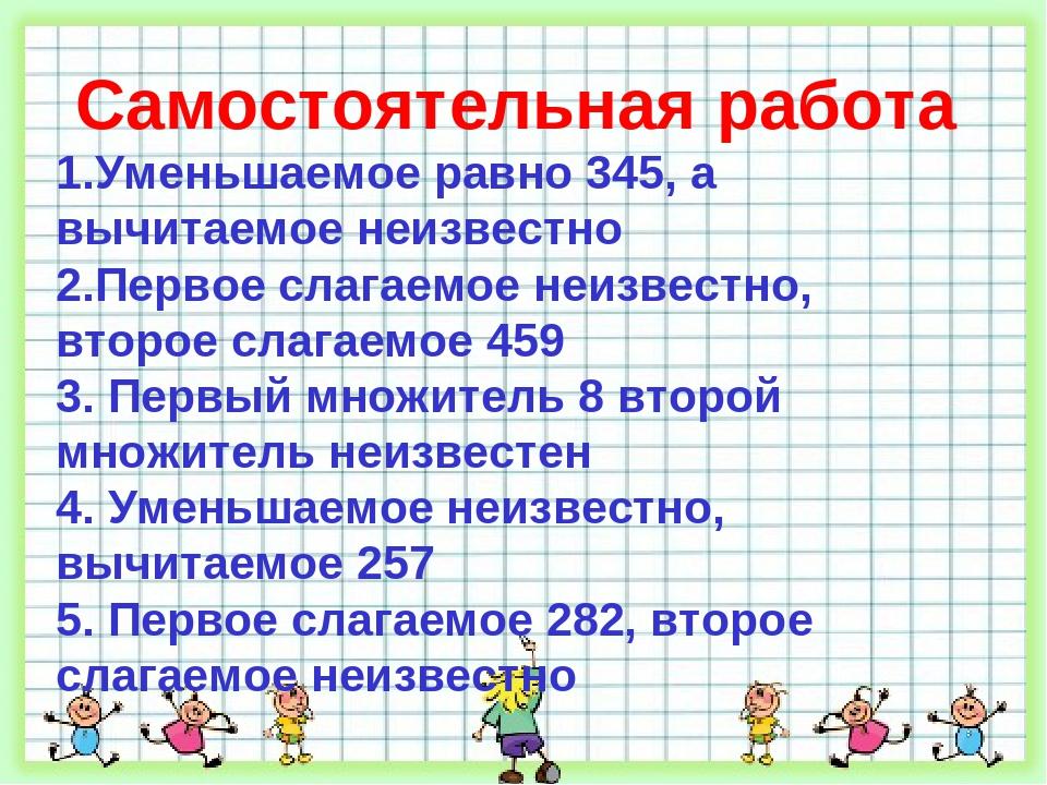 Самостоятельная работа 1.Уменьшаемое равно 345, а вычитаемое неизвестно 2.Пер...