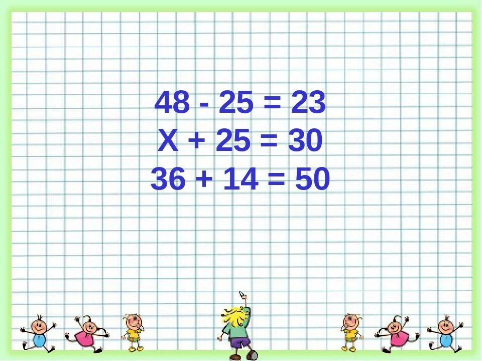 48 - 25 = 23 Х + 25 = 30 36 + 14 = 50