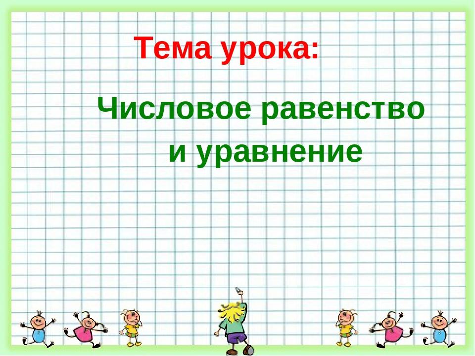 Тема урока: Числовое равенство и уравнение