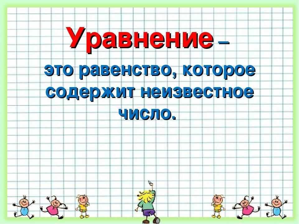 Уравнение – это равенство, которое содержит неизвестное число.