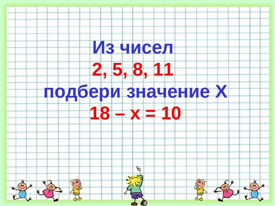 Из чисел 2, 5, 8, 11 подбери значение X 18 – x = 10
