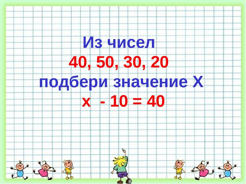 Из чисел 40, 50, 30, 20 подбери значение X x - 10 = 40