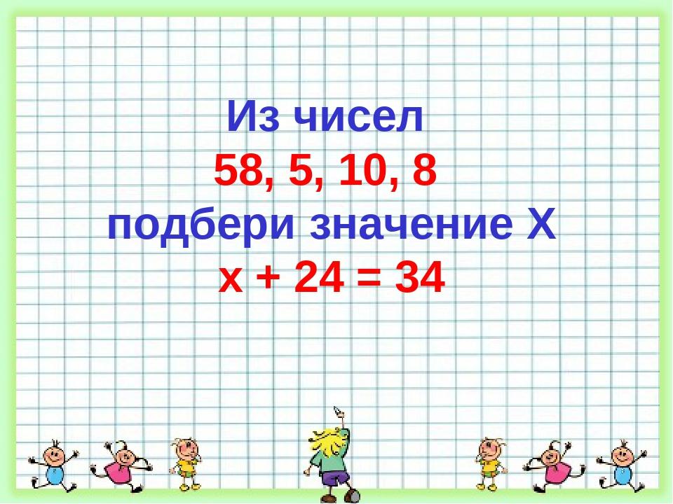Из чисел 58, 5, 10, 8 подбери значение X х + 24 = 34