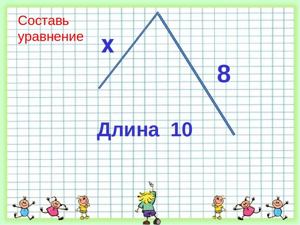Составь уравнение Длина 10 x 8
