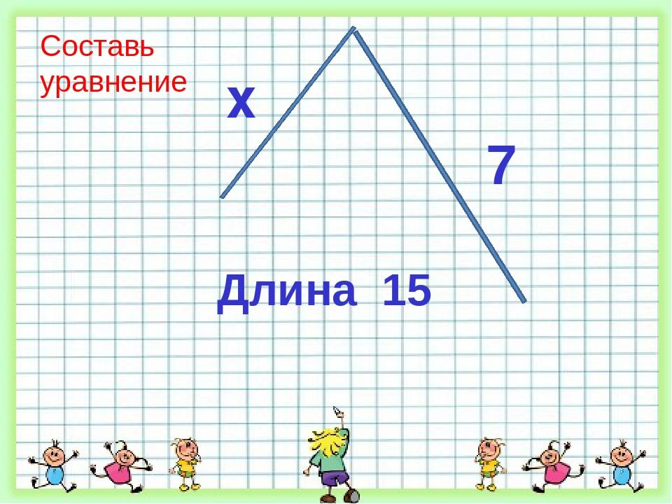 Составь уравнение Длина 15 x 7