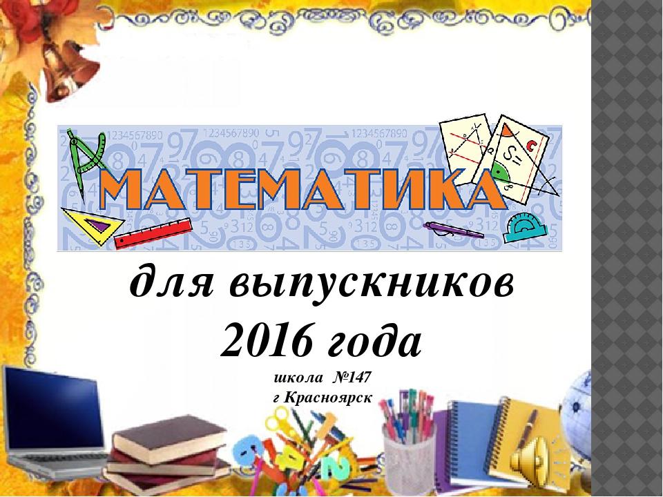 для выпускников 2016 года школа №147 г Красноярск
