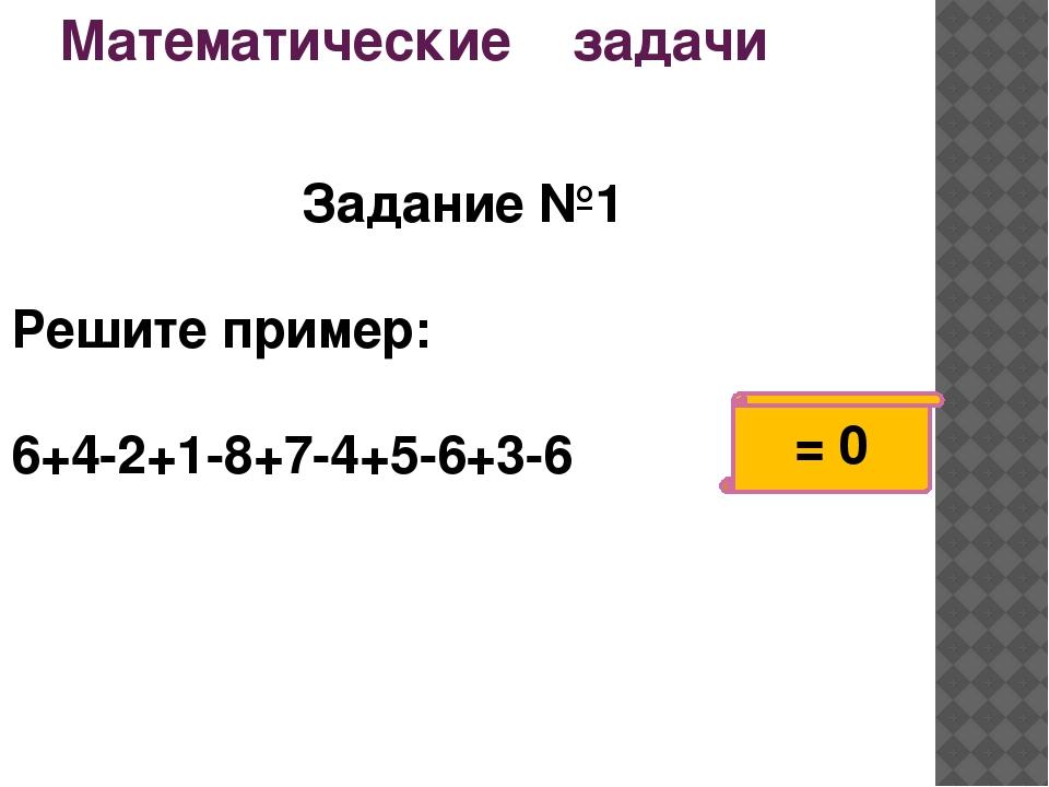 Математические задачи Задание №1 Решите пример: 6+4-2+1-8+7-4+5-6+3-6 = 0