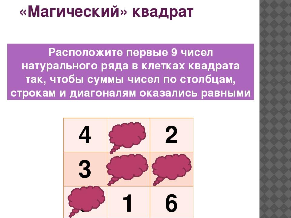 «Магический» квадрат Расположите первые 9 чисел натурального ряда в клетках к...