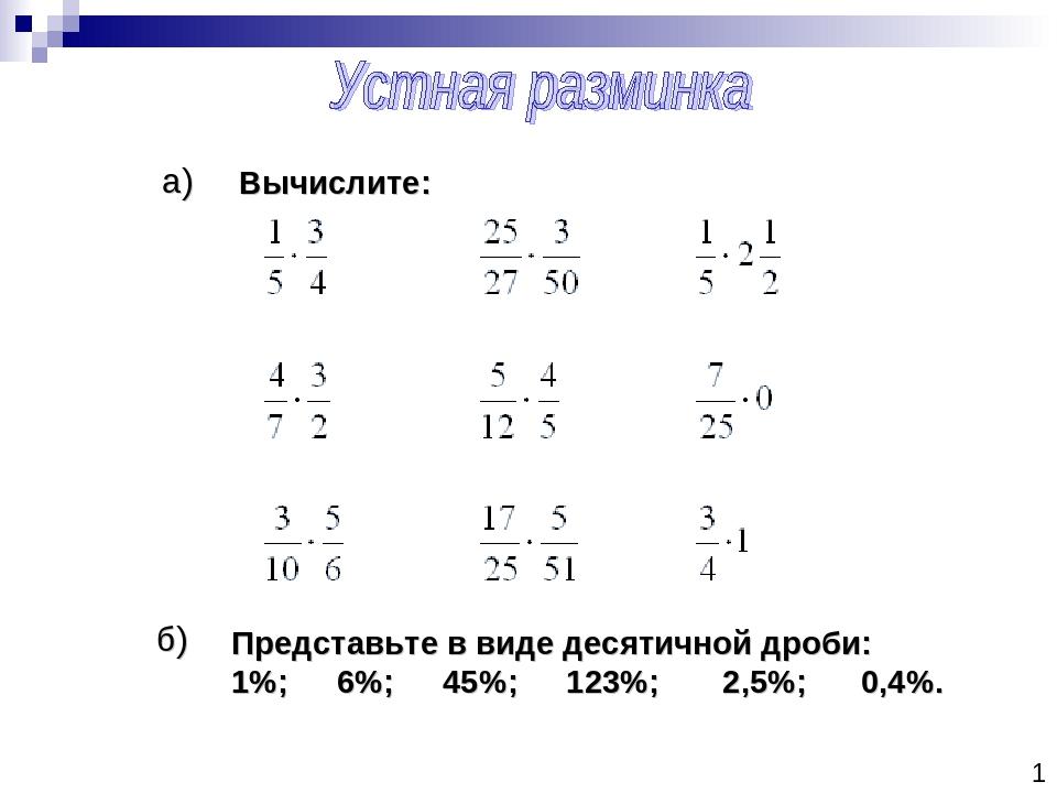 1 а) б) Представьте в виде десятичной дроби: 1%; 6%; 45%; 123%; 2,5%; 0,4%. В...