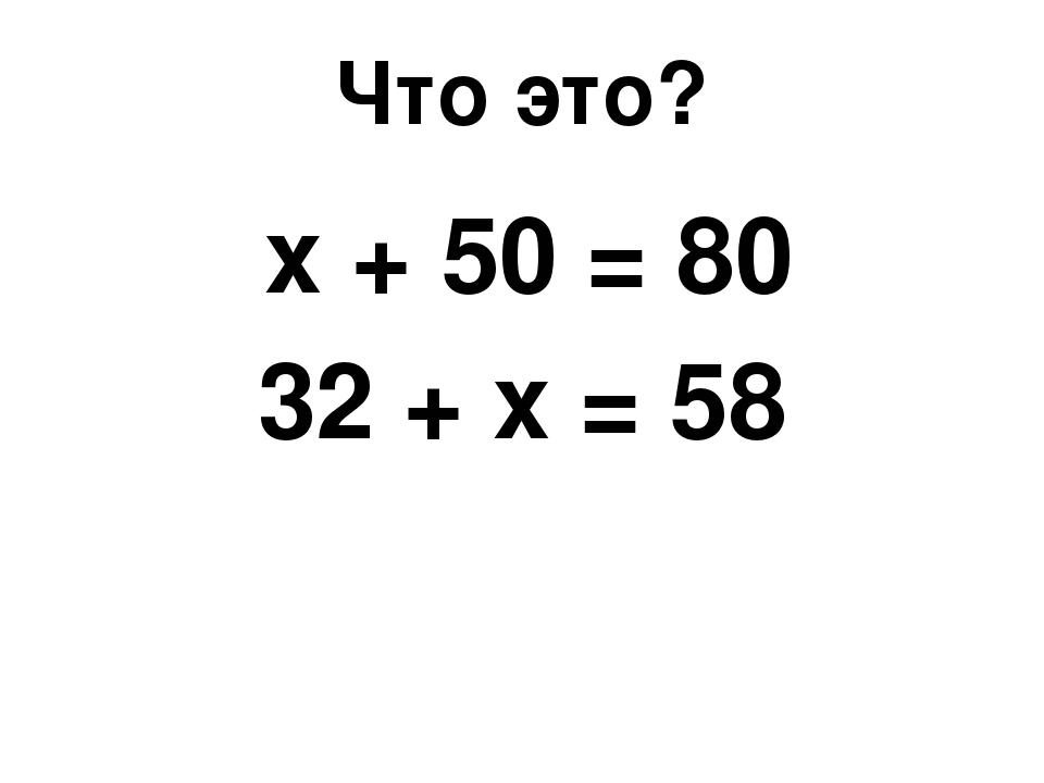 Что это? х + 50 = 80 32 + х = 58