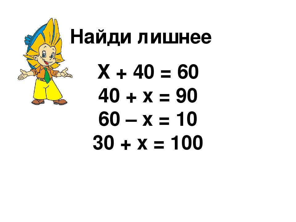 Найди лишнее Х + 40 = 60 40 + х = 90 60 – х = 10 30 + х = 100