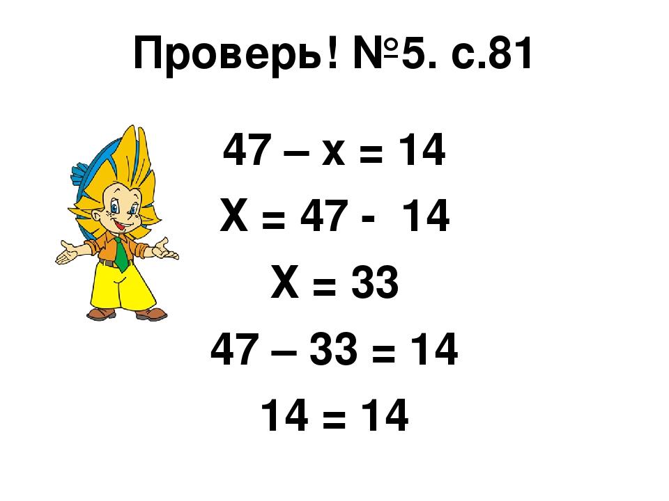 Проверь! №5. с.81 47 – х = 14 Х = 47 - 14 Х = 33 47 – 33 = 14 14 = 14