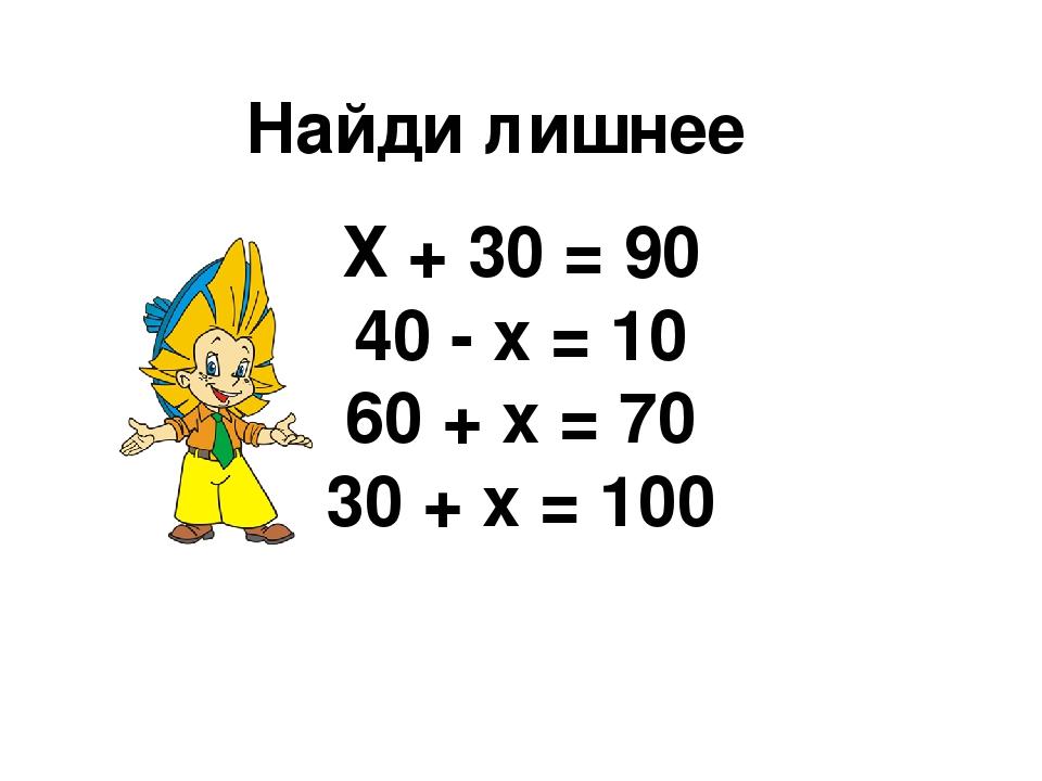 Найди лишнее Х + 30 = 90 40 - х = 10 60 + х = 70 30 + х = 100
