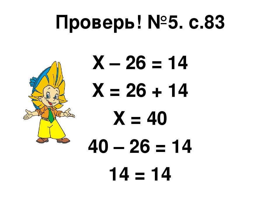 Проверь! №5. с.83 Х – 26 = 14 Х = 26 + 14 Х = 40 40 – 26 = 14 14 = 14