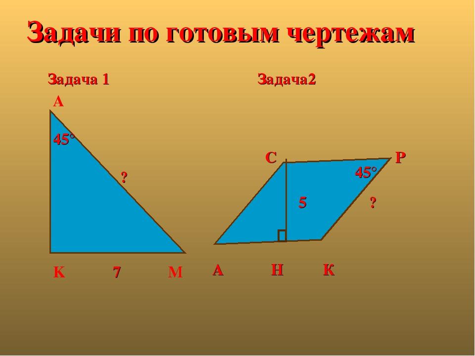 Задача 1 А Н К С Р Задача2 45° Задачи по готовым чертежам ? 5 А 45° ? K 7 M