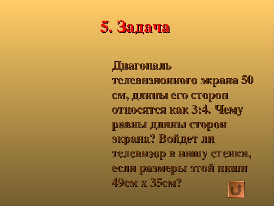 5. Задача Диагональ телевизионного экрана 50 см, длины его сторон относятся к...
