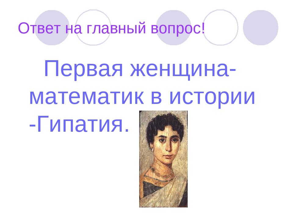 Ответ на главный вопрос! Первая женщина- математик в истории -Гипатия.