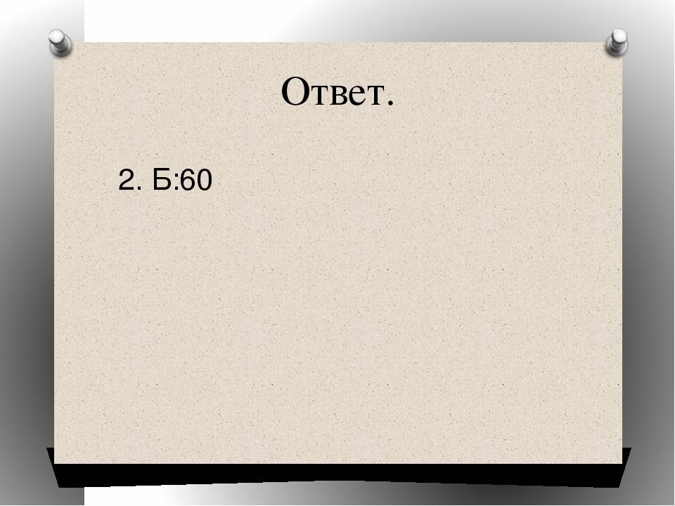 Ответ. 2. Б:60