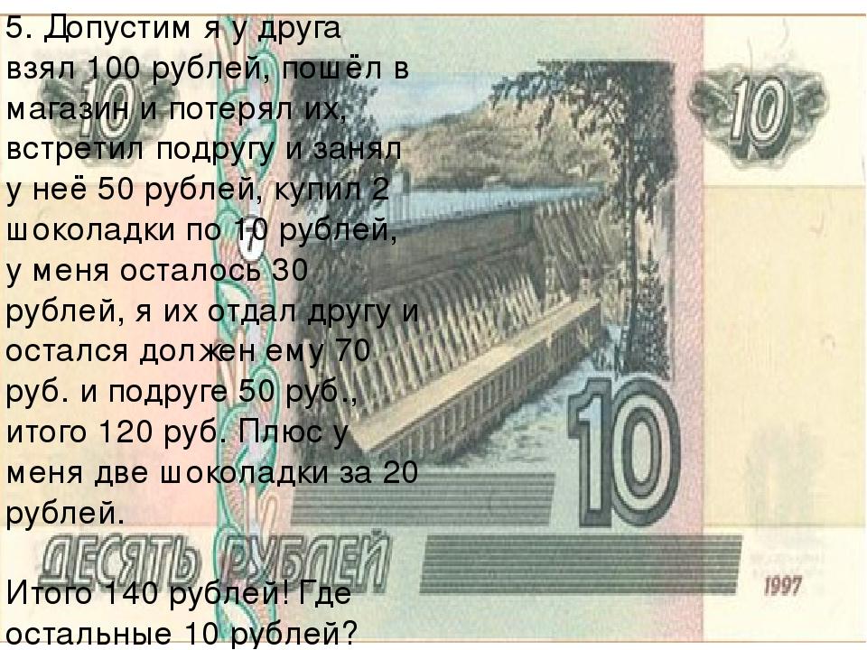 5. Допустим я у друга взял 100 рублей, пошёл в магазин и потерял их, встретил...