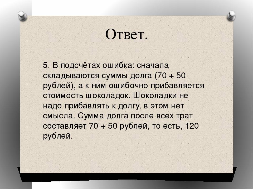 Ответ. 5. В подсчётах ошибка: сначала складываются суммы долга (70 + 50 рубле...