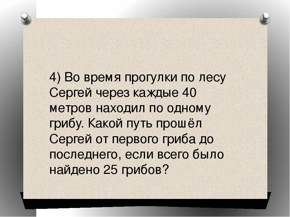 4) Во время прогулки по лесу Сергей через каждые 40 метров находил по одному...