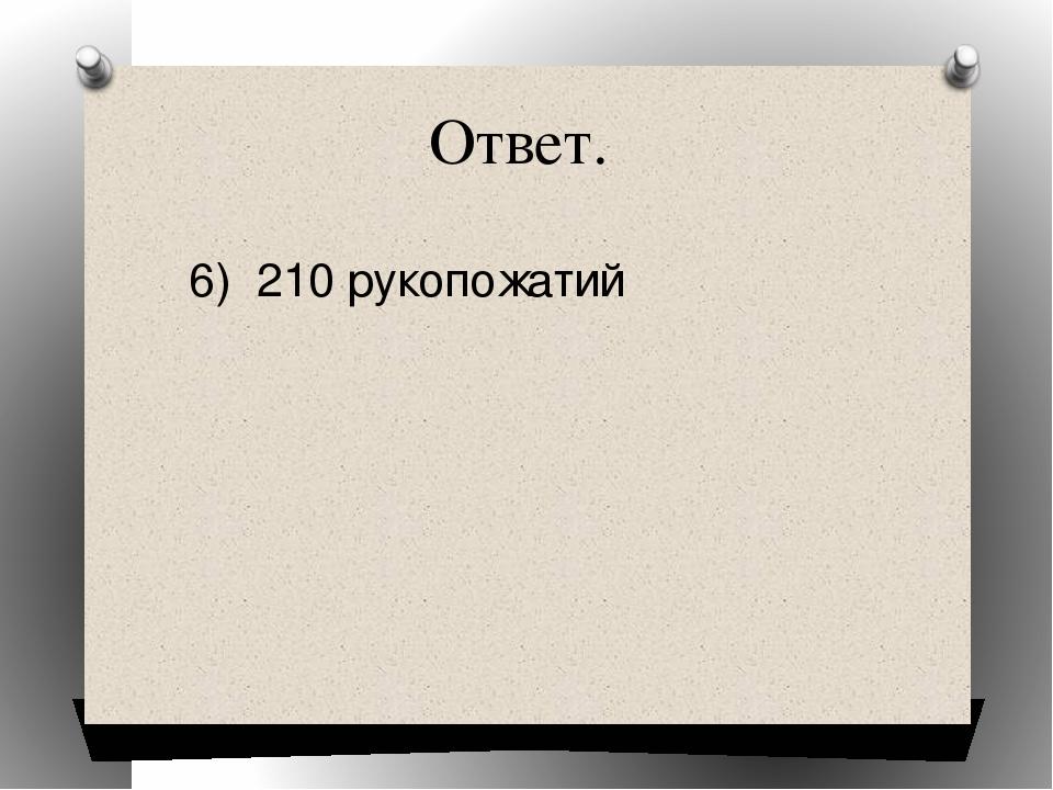 Ответ. 6) 210 рукопожатий