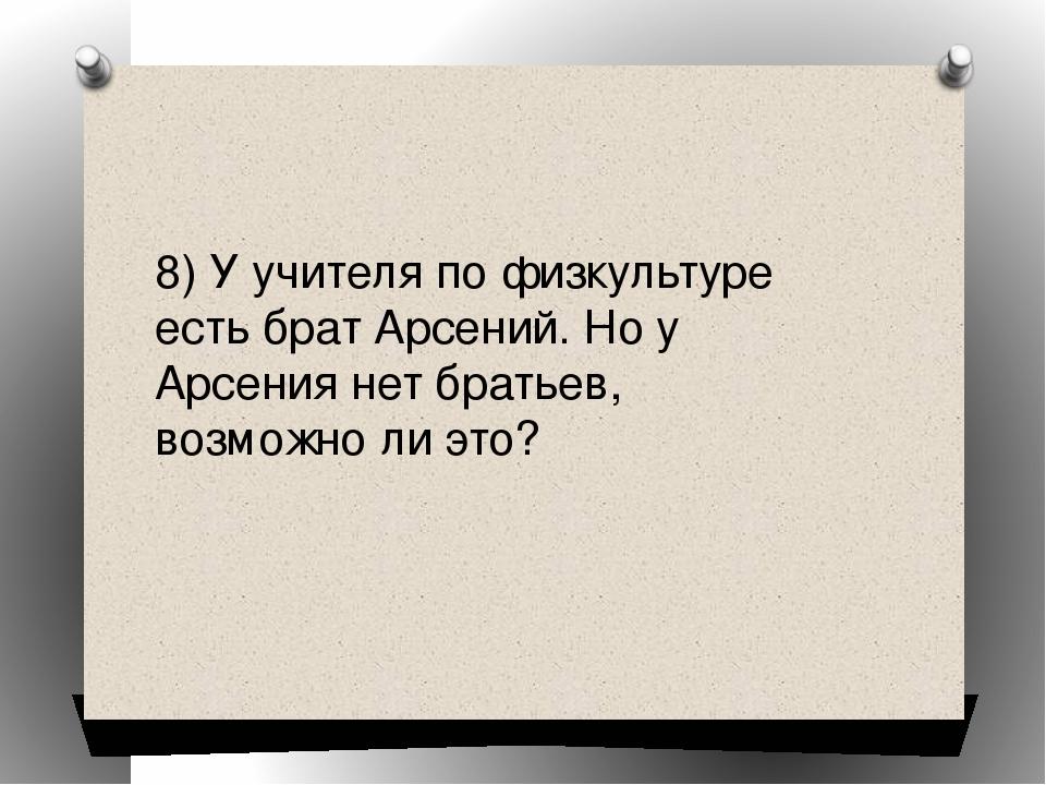 8) У учителя по физкультуре есть брат Арсений. Но у Арсения нет братьев, возм...