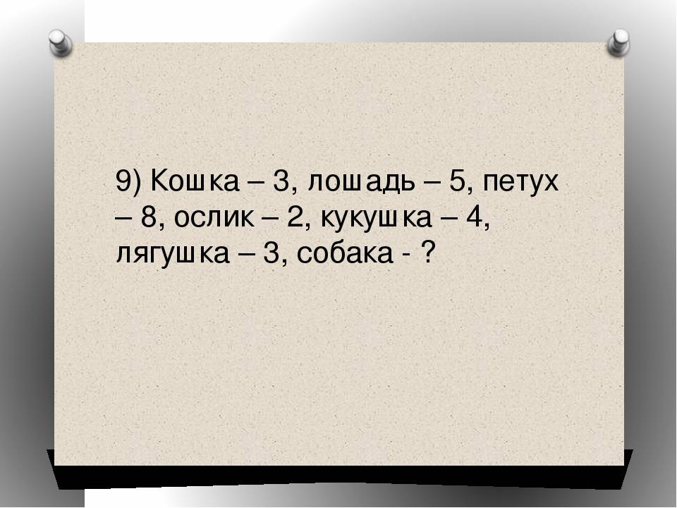 9) Кошка – 3, лошадь – 5, петух – 8, ослик – 2, кукушка – 4, лягушка – 3, соб...