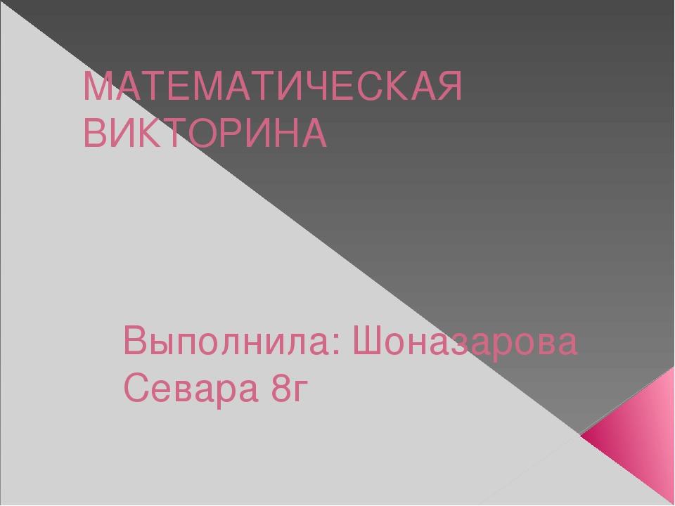 МАТЕМАТИЧЕСКАЯ ВИКТОРИНА Выполнила: Шоназарова Севара 8г