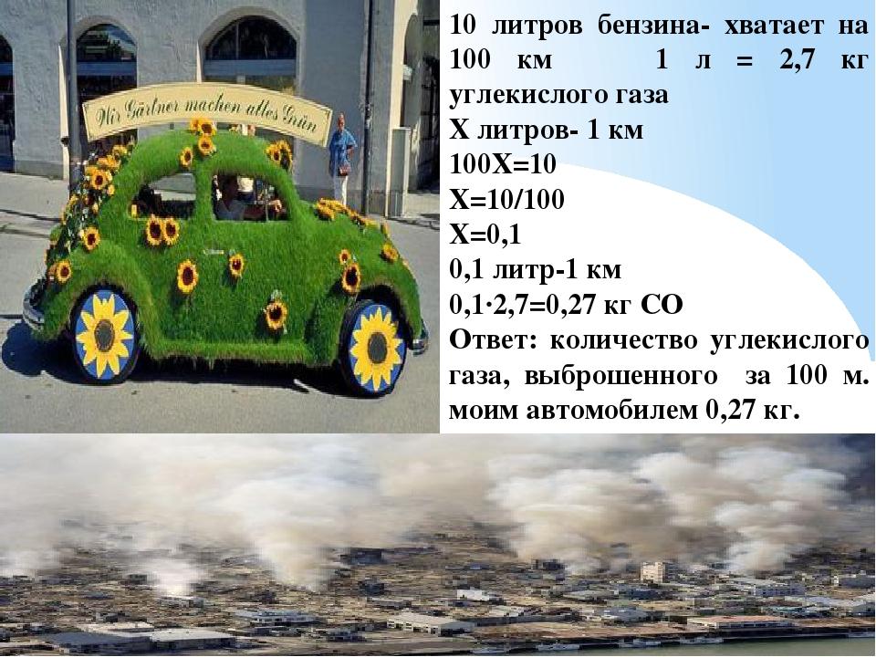 10 литров бензина- хватает на 100 км 1 л = 2,7 кг углекислого газа Х литров-...