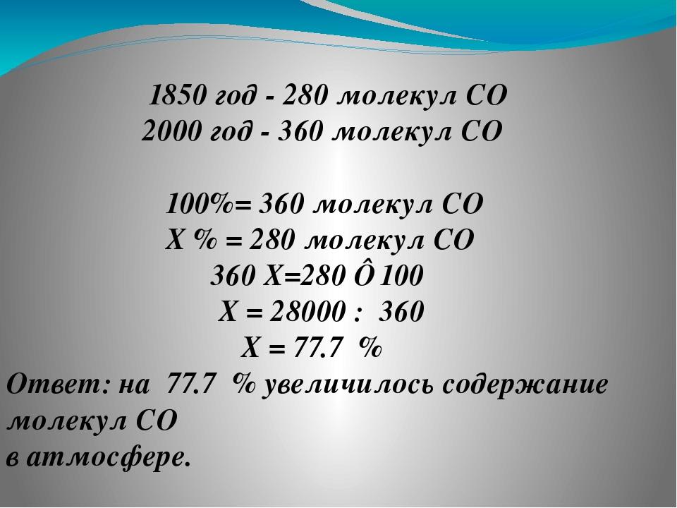 ❷ 1850 год - 280 молекул CO₂ 2000 год - 360 молекул CO₂ 100%= 360 молекул CO₂...