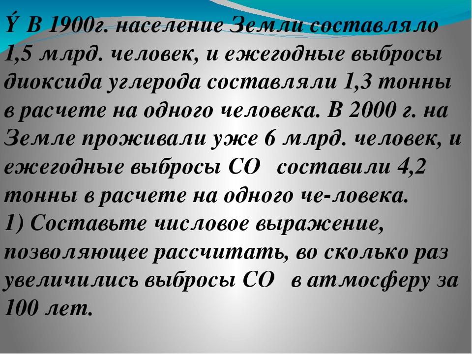③В 1900г. население Земли составляло 1,5 млрд. человек, и ежегодные выбросы д...